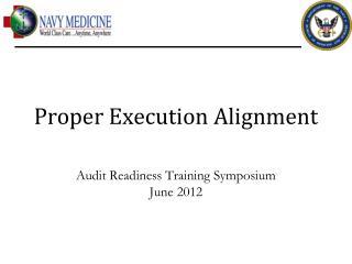 Proper Execution Alignment Audit Readiness Training Symposium June 2012