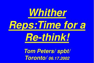 Whither Reps:Time for a Re-think! Tom Peters/ spbt/  Toronto/  06.17.2002