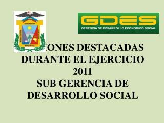 ACCIONES DESTACADAS DURANTE EL EJERCICIO 2011 SUB GERENCIA DE DESARROLLO SOCIAL