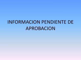 INFORMACION PENDIENTE DE APROBACION