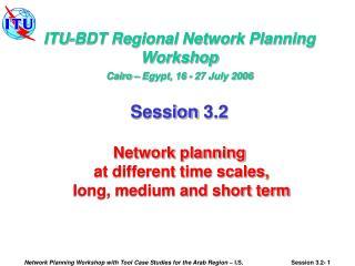 ITU-BDT Regional Network Planning Workshop Cairo – Egypt, 16 - 27 July 2006 Session 3.2