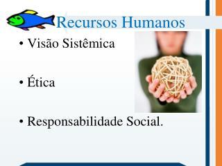 Recursos Humanos Visão Sistêmica Ética Responsabilidade Social.