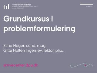Grundkursus i problemformulering Stine Heger, cand. mag.  Gitte Holten Ingerslev, lektor, ph.d.