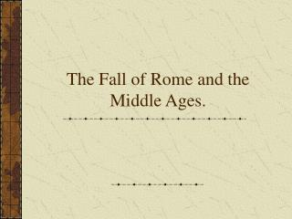 The Fall of Rome and the Middle Ages.