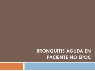 Bronquitis aguda en paciente no  epoc