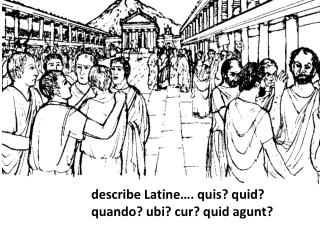 describe Latine…. quis? quid? quando? ubi? cur? quid agunt?