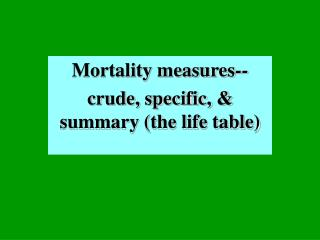 Mortality measures-- crude, specific, & summary (the life table)