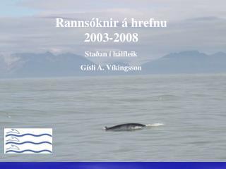 Rannsóknir á hrefnu 2003-2008 Staðan í hálfleik Gísli A. Víkingsson