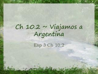 Ch 10.2 ~ Viajamos a Argentina