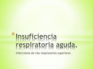 Insuficiencia respiratoria aguda.
