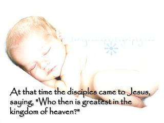 "At that time the disciples came to Jesus, saying, ""Who then is greatest in the kingdom of heaven?"""