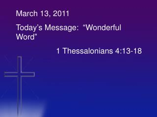 "March 13, 2011 Today's Message:  ""Wonderful Word"" 		    1 Thessalonians 4:13-18"