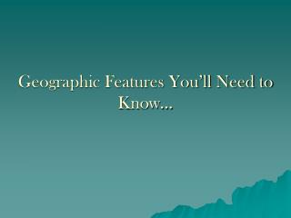 Geographic Features You'll Need to Know…