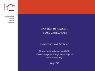 RAZVOJ MEDIACIJE  V UKC LJUBLJANA Ernestina  Kos Grabnar Glavna medicinska sestra UKCL-