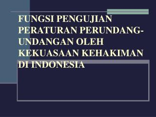 FUNGSI PENGUJIAN PERATURAN PERUNDANG-UNDANGAN OLEH KEKUASAAN KEHAKIMAN DI INDONESIA