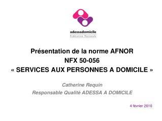 Présentation de la norme AFNOR NFX 50-056 «SERVICES AUX PERSONNES A DOMICILE» Catherine Requin