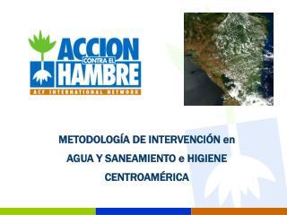 METODOLOGÍA DE INTERVENCIÓN en AGUA Y SANEAMIENTO e HIGIENE CENTROAMÉRICA