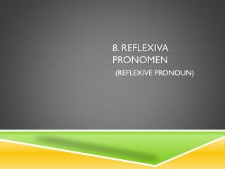 8. Reflexiva pronomen ( reflexive pronoun )