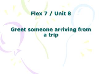 Flex 7 / Unit 8 Greet someone arriving from a trip