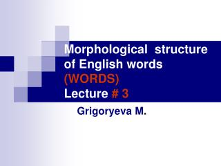 Morphological  structure of English words (WORDS) Lecture  # 3