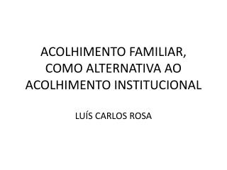 ACOLHIMENTO FAMILIAR, COMO ALTERNATIVA AO ACOLHIMENTO INSTITUCIONAL LUÍS CARLOS ROSA