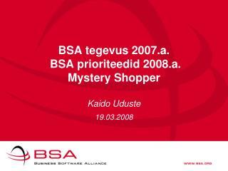BSA tegevus 2007.a.  BSA prioriteedid 2008.a. Mystery Shopper