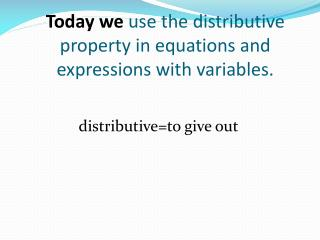 Today we  use the distributive property in equations and expressions with variables.