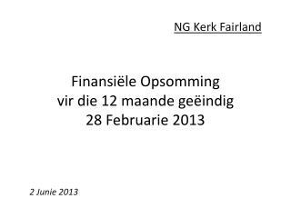Finansiële Opsomming vir  die 12  maande geëindig 28  Februarie  2013