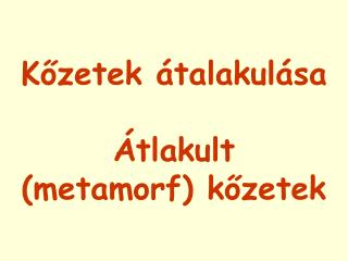 K?zetek �talakul�sa �tlakult  (metamorf) k?zetek