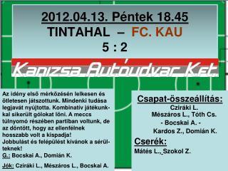 2012.04.13. Péntek 18.45  TINTAHAL  –   FC. KAU                         5 : 2
