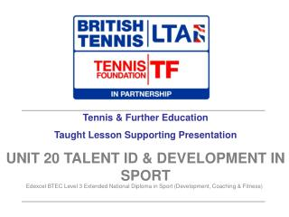 Tennis  Further Education Taught Lesson Supporting Presentation UNIT 20 TALENT ID  DEVELOPMENT IN SPORT