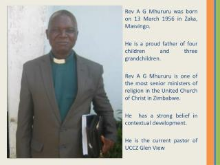 Rev A G Mhururu  was born on 13 March 1956 in  Zaka ,  Masvingo .