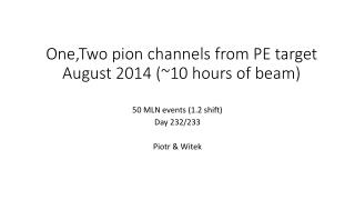 One,Two  pion channels from PE target August 2014 (~10 hours of beam)