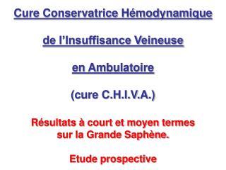 Cure Conservatrice Hémodynamique de l'Insuffisance Veineuse en Ambulatoire (cure C.H.I.V.A.)