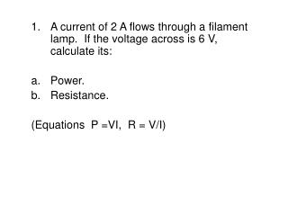 A current of 2 A flows through a filament   lamp.  If the voltage across is 6 V, calculate its: