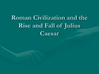 Roman Civilization and the Rise and Fall of Julius Caesar
