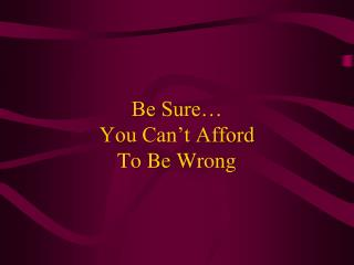 Be Sure… You Can't Afford To Be Wrong