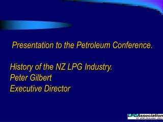 Presentation to the Petroleum Conference.  History of the NZ LPG Industry. Peter Gilbert Executive Director