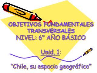 OBJETIVOS FUNDAMENTALES TRANSVERSALES NIVEL: 6  A O B SICO  Unid. 1:   Chile, su espacio geogr fico
