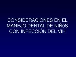 CONSIDERACIONES EN EL MANEJO DENTAL DE NIÑ0S CON INFECCIÓN DEL VIH