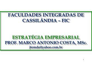 FACULDADES INTEGRADAS DE CASSILÂNDIA – FIC ESTRATÉGIA EMPRESARIAL PROF. MARCO ANTONIO COSTA, MSc.