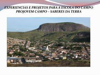 EXPERIENCIAS E PROJETOS PARA A ESCOLA DO CAMPO PROJOVEM CAMPO – SABERES DA TERRA