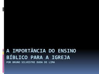 A importância do ensino bíblico para a igreja POR BRUNO SILVESTRE DUDA DE LIMA