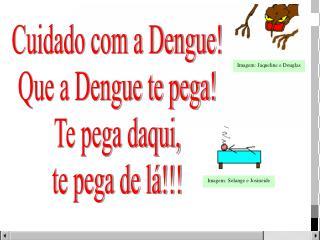 Cuidado com a Dengue! Que a Dengue te pega! Te pega daqui, te pega de lá!!!