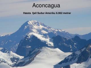 Aconcagua Hæsta  fjall Suður Ameríku 6.962 metrar