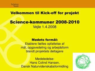 Velkommen til Kick-off for projekt Science-kommuner 2008-2010 Vejle 1.4.2008 Mødets formål: