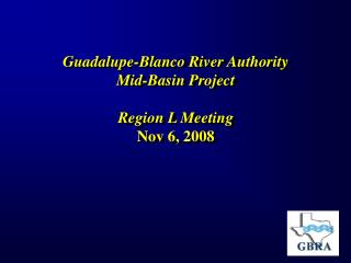 Guadalupe-Blanco River Authority  Mid-Basin Project  Region L Meeting Nov 6, 2008