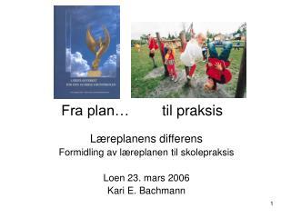 Læreplanens differens Formidling av læreplanen til skolepraksis Loen 23. mars 2006