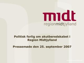 Politisk forlig om akutberedskabet i Region Midtjylland Pressemøde den 25. september 2007