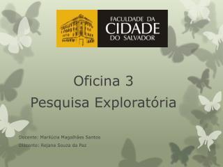 Oficina  3 Pesquisa Exploratória Docente:  Marilúcia  Magalhães Santos